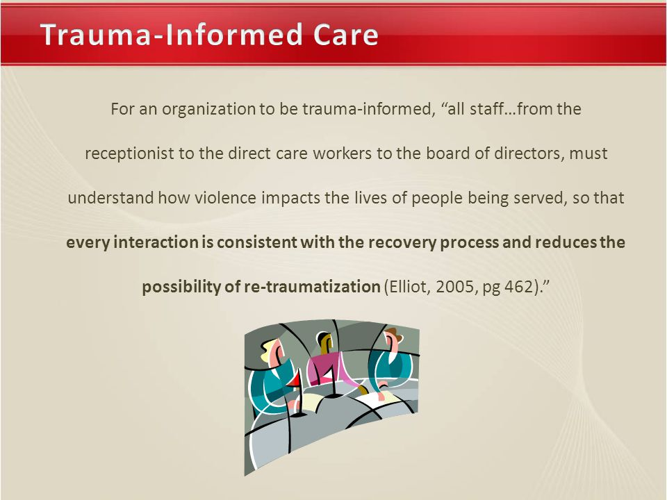 For an organization to be trauma-informed, all staff…from the receptionist to the direct care workers to the board of directors, must understand how violence impacts the lives of people being served, so that every interaction is consistent with the recovery process and reduces the possibility of re-traumatization (Elliot, 2005, pg 462).