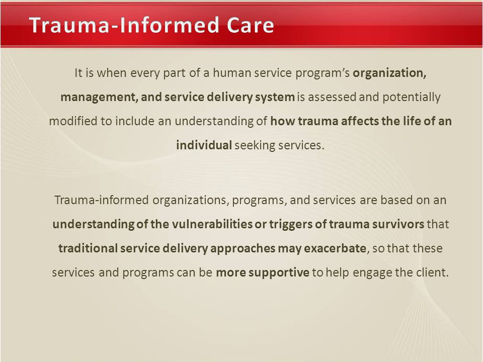 It is when every part of a human service program's organization, management, and service delivery system is assessed and potentially modified to include an understanding of how trauma affects the life of an individual seeking services.