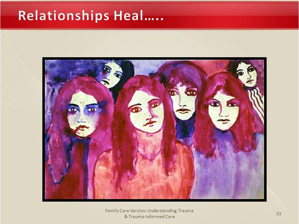 Relationships Heal…..Relationships Heal….. Family Care Version: Understanding Trauma & Trauma-Informed Care 53