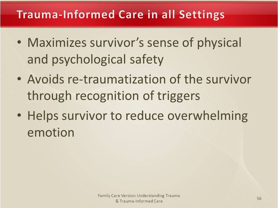 Trauma-Informed Care in all SettingsTrauma-Informed Care in all Settings Maximizes survivor's sense of physical and psychological safety Avoids re-traumatization of the survivor through recognition of triggers Helps survivor to reduce overwhelming emotion 56 Family Care Version: Understanding Trauma & Trauma-Informed Care