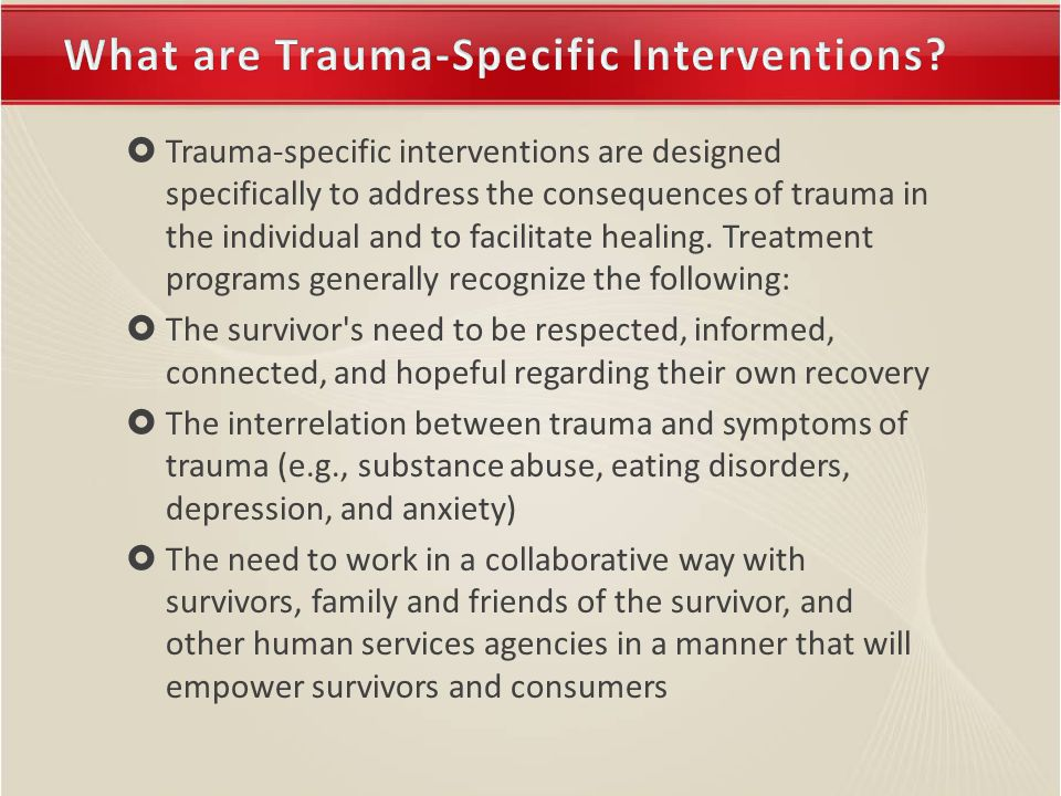  Trauma-specific interventions are designed specifically to address the consequences of trauma in the individual and to facilitate healing.