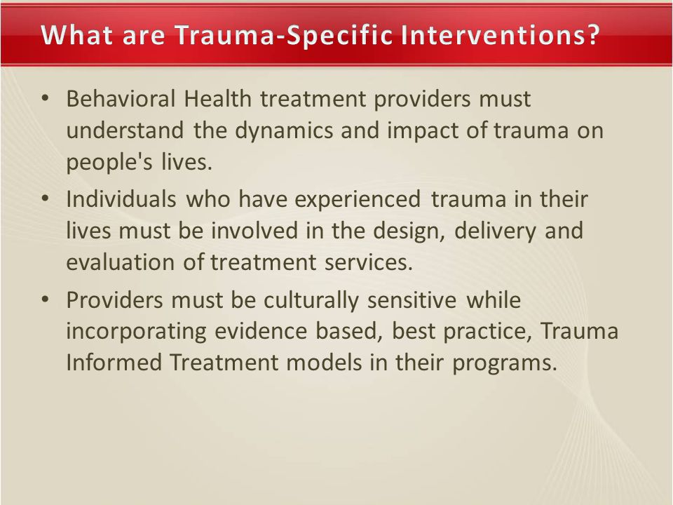 Behavioral Health treatment providers must understand the dynamics and impact of trauma on people s lives.