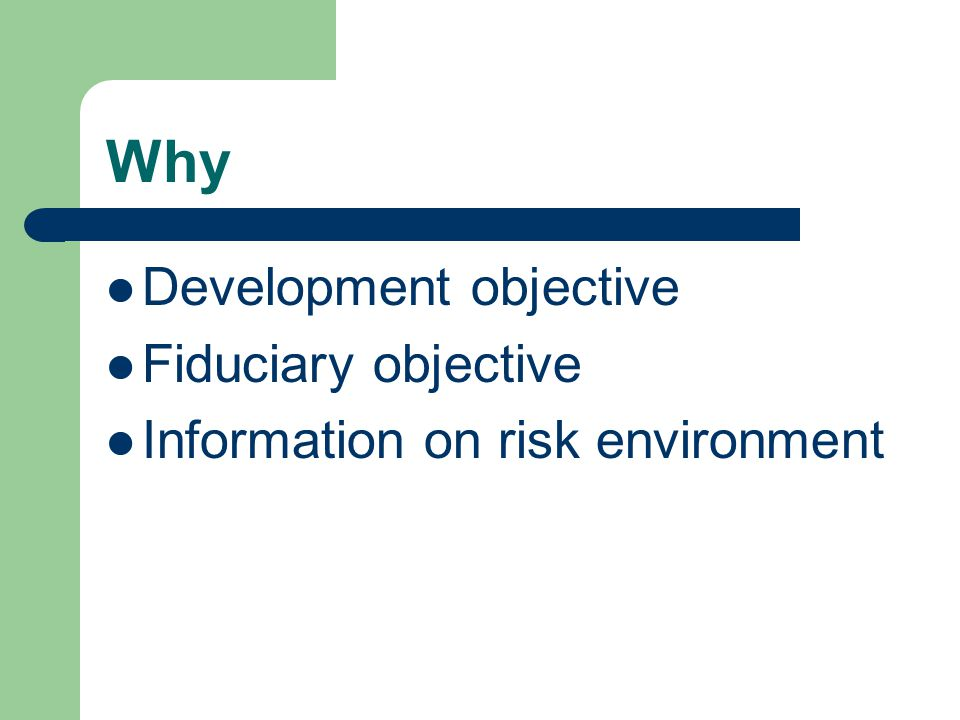 Why Development objective Fiduciary objective Information on risk environment