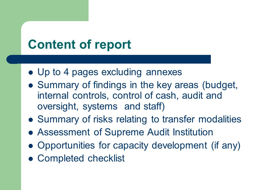 Content of report Up to 4 pages excluding annexes Summary of findings in the key areas (budget, internal controls, control of cash, audit and oversight, systems and staff) Summary of risks relating to transfer modalities Assessment of Supreme Audit Institution Opportunities for capacity development (if any) Completed checklist