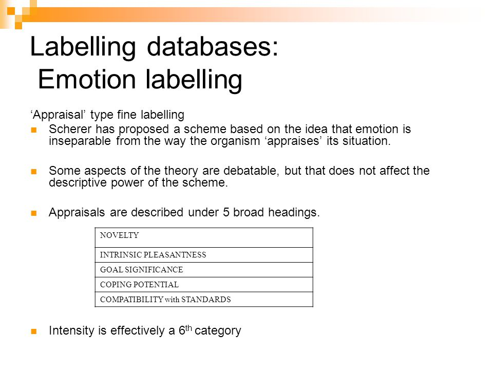 Labelling databases: Emotion labelling 'Appraisal' type fine labelling Scherer has proposed a scheme based on the idea that emotion is inseparable from the way the organism 'appraises' its situation.