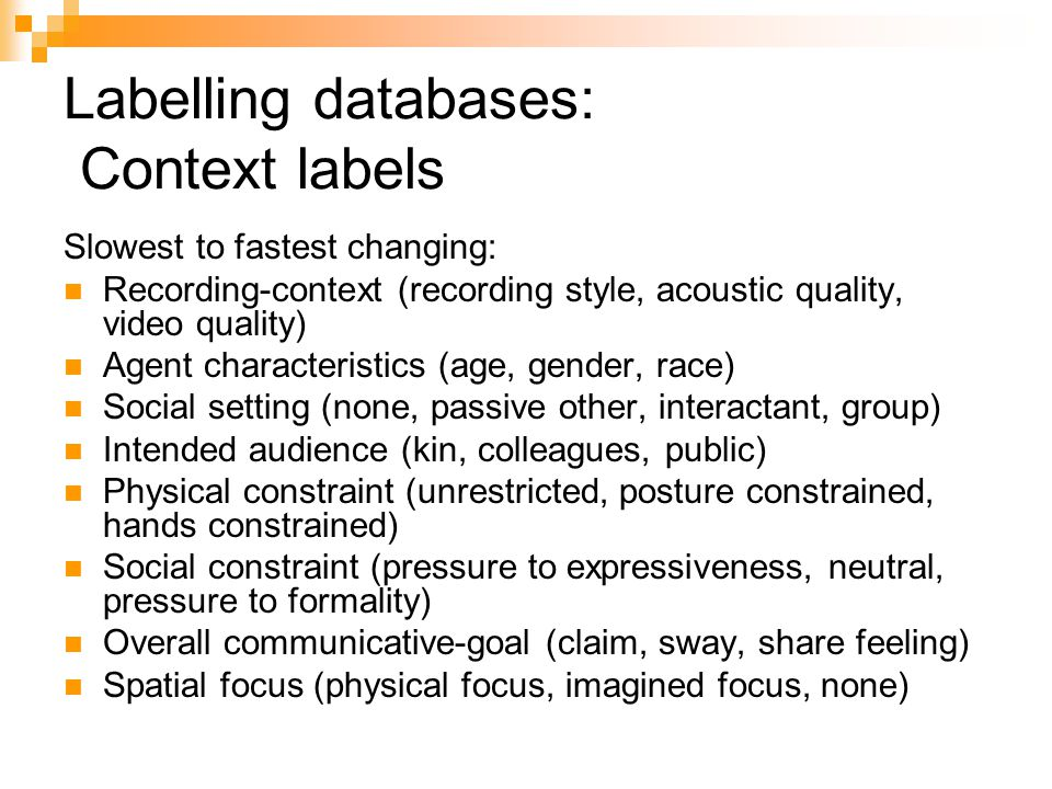 Labelling databases: Context labels Slowest to fastest changing: Recording-context (recording style, acoustic quality, video quality) Agent characteristics (age, gender, race) Social setting (none, passive other, interactant, group) Intended audience (kin, colleagues, public) Physical constraint (unrestricted, posture constrained, hands constrained) Social constraint (pressure to expressiveness, neutral, pressure to formality) Overall communicative-goal (claim, sway, share feeling) Spatial focus (physical focus, imagined focus, none)