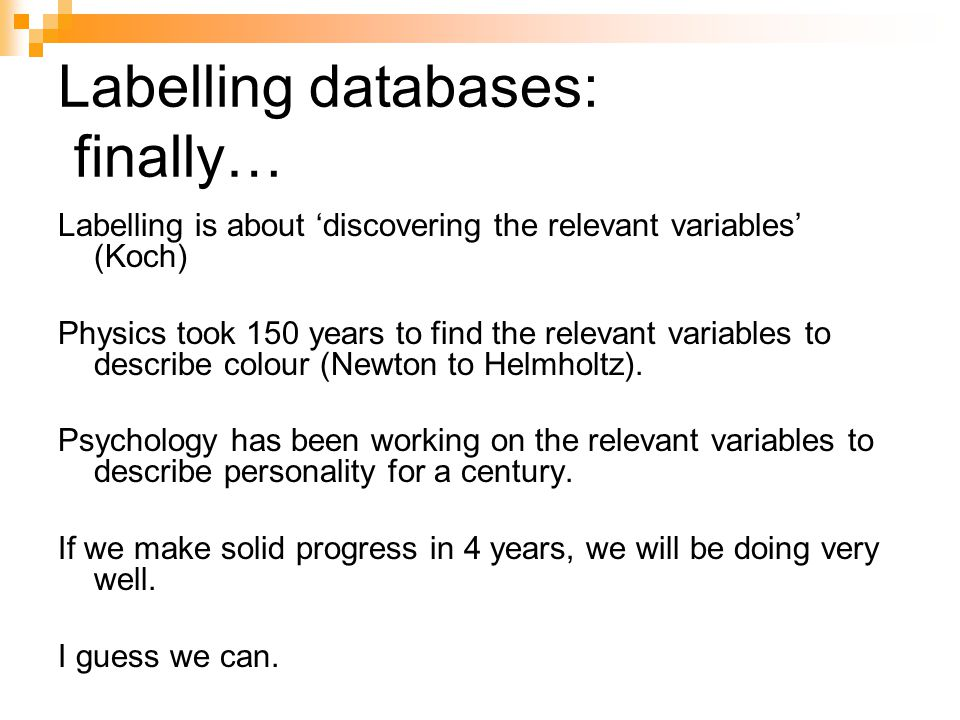 Labelling databases: finally… Labelling is about 'discovering the relevant variables' (Koch) Physics took 150 years to find the relevant variables to describe colour (Newton to Helmholtz).