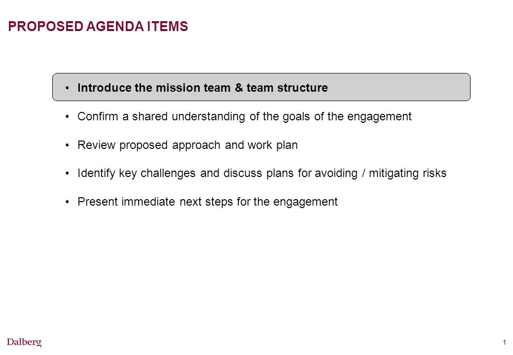 1 PROPOSED AGENDA ITEMS Introduce the mission team & team structure Confirm a shared understanding of the goals of the engagement Review proposed approach and work plan Identify key challenges and discuss plans for avoiding / mitigating risks Present immediate next steps for the engagement