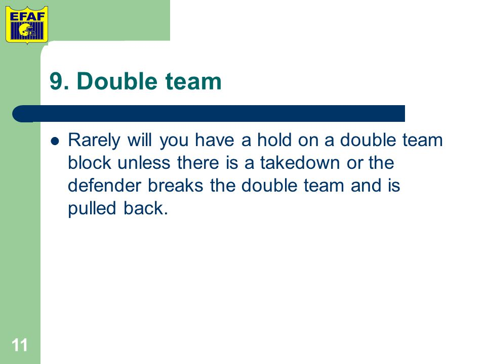 9. Double team Rarely will you have a hold on a double team block unless there is a takedown or the defender breaks the double team and is pulled back