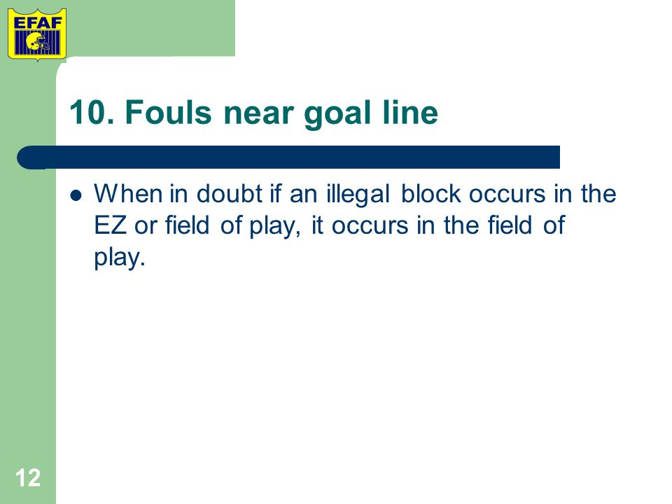 10. Fouls near goal line When in doubt if an illegal block occurs in the EZ or field of play, it occurs in the field of play. 12