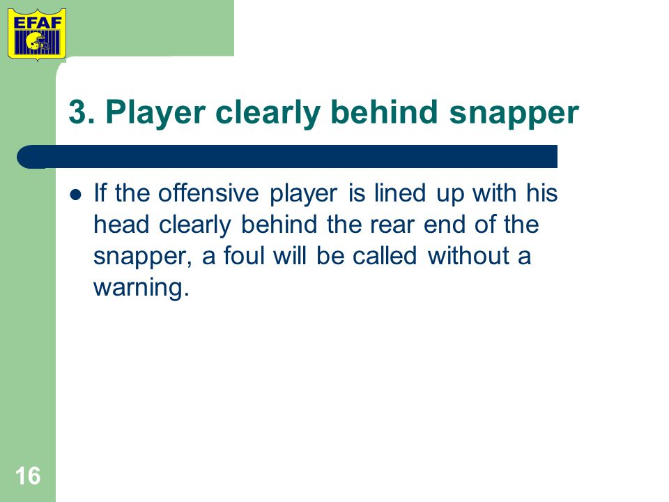 3. Player clearly behind snapper If the offensive player is lined up with his head clearly behind the rear end of the snapper, a foul will be called w