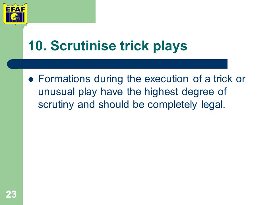 10. Scrutinise trick plays Formations during the execution of a trick or unusual play have the highest degree of scrutiny and should be completely leg