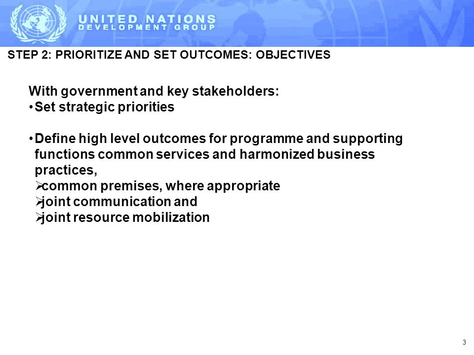 STEP 2: PRIORITIZE AND SET OUTCOMES: OBJECTIVES 3 With government and key stakeholders: Set strategic priorities Define high level outcomes for programme and supporting functions common services and harmonized business practices,  common premises, where appropriate  joint communication and  joint resource mobilization