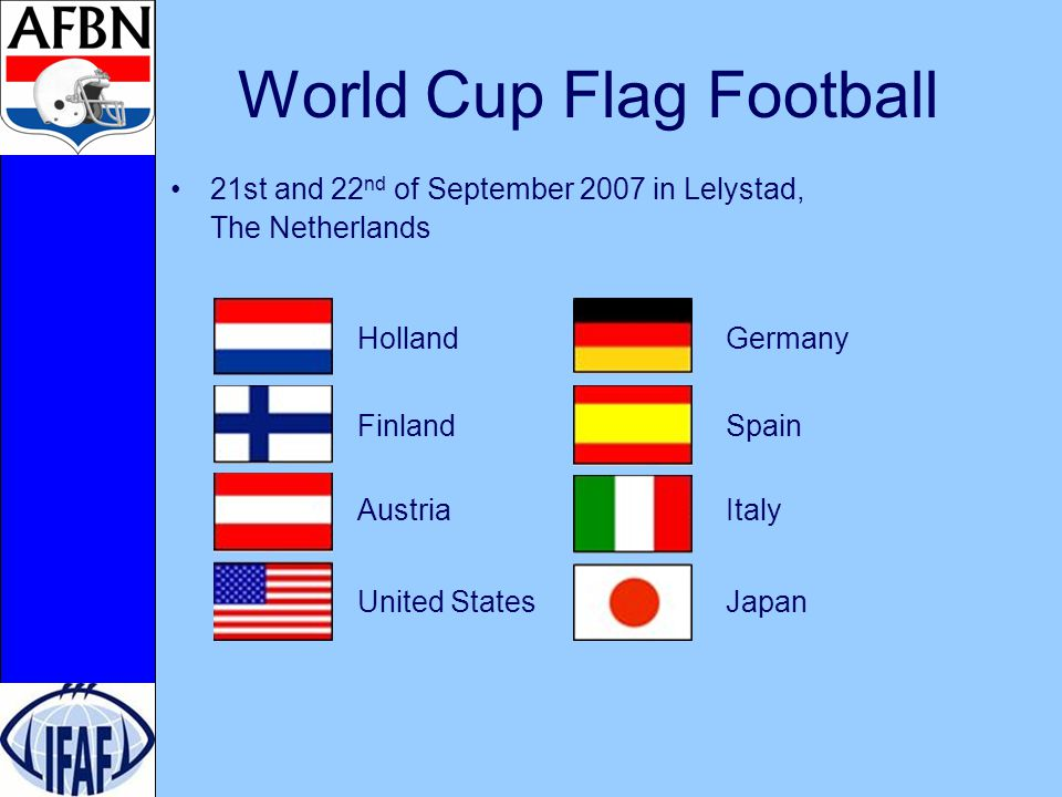 World Cup Flag Football 21st and 22 nd of September 2007 in Lelystad, The Netherlands Holland Germany Finland Spain Austria Italy United States Japan