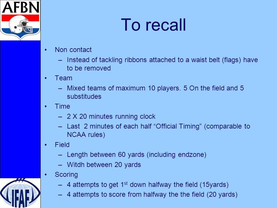 To recall Non contact –Instead of tackling ribbons attached to a waist belt (flags) have to be removed Team –Mixed teams of maximum 10 players.