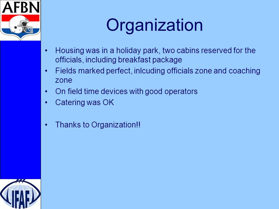 Organization Housing was in a holiday park, two cabins reserved for the officials, including breakfast package Fields marked perfect, inlcuding officials zone and coaching zone On field time devices with good operators Catering was OK Thanks to Organization!!
