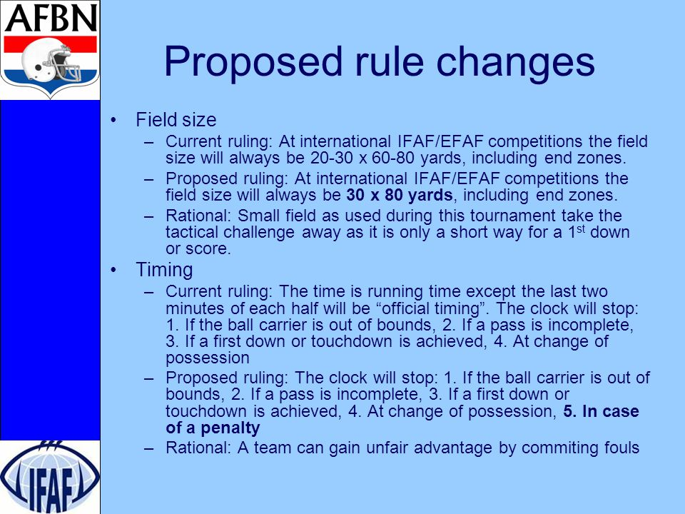 Proposed rule changes Field size –Current ruling: At international IFAF/EFAF competitions the field size will always be 20-30 x 60-80 yards, including end zones.