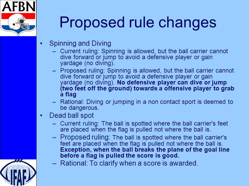 Proposed rule changes Spinning and Diving –Current ruling: Spinning is allowed, but the ball carrier cannot dive forward or jump to avoid a defensive player or gain yardage (no diving).