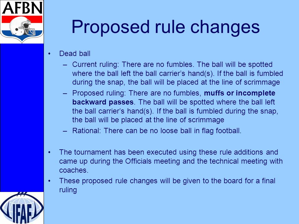 Proposed rule changes Dead ball –Current ruling: There are no fumbles.