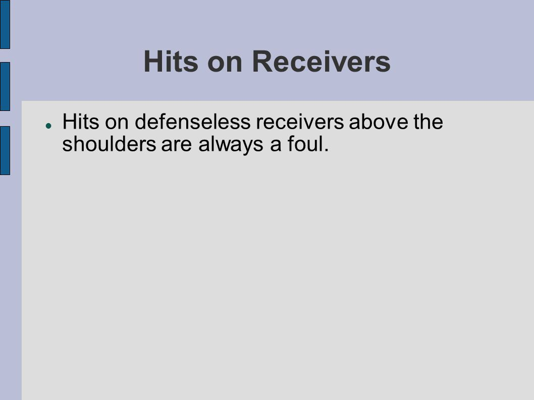 Hits on Receivers Hits on defenseless receivers above the shoulders are always a foul.