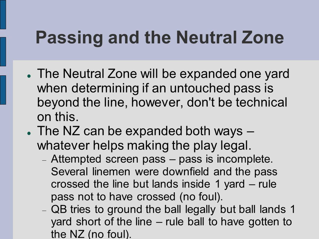 Passing and the Neutral Zone The Neutral Zone will be expanded one yard when determining if an untouched pass is beyond the line, however, don t be technical on this.