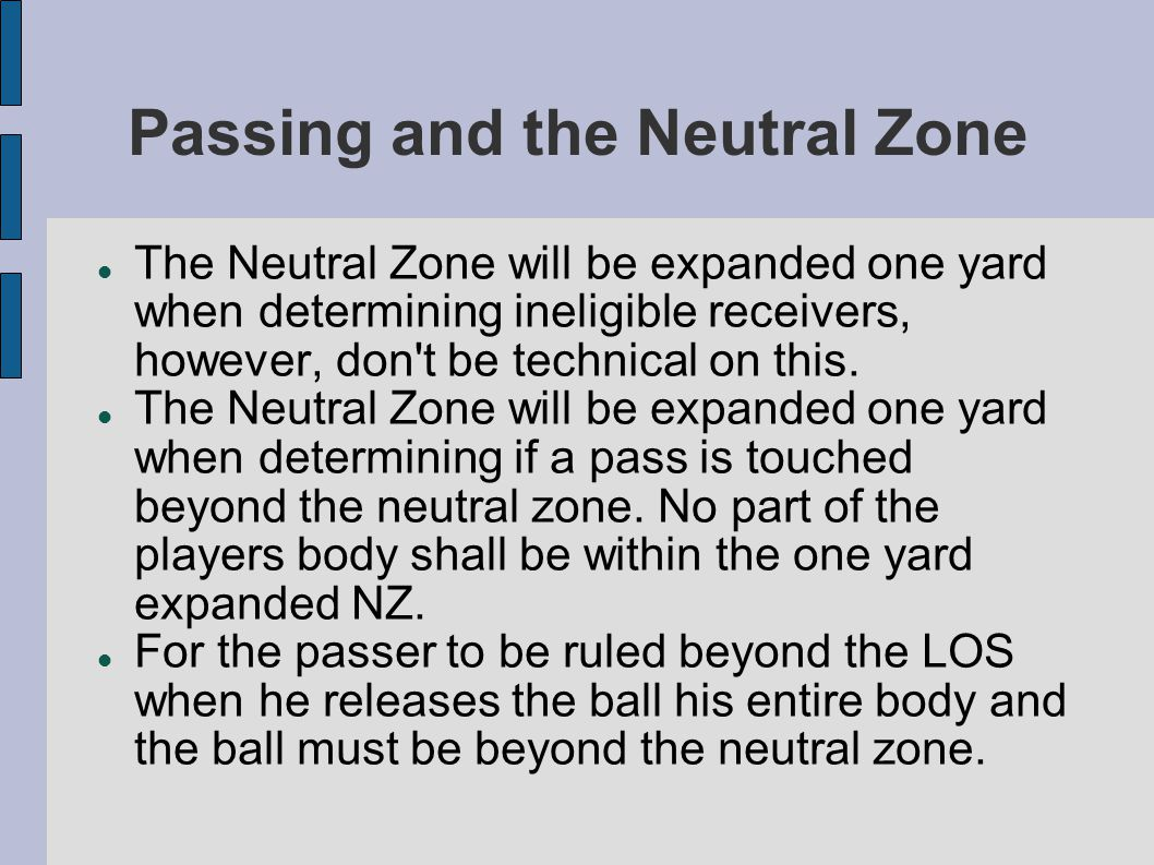 Passing and the Neutral Zone The Neutral Zone will be expanded one yard when determining ineligible receivers, however, don t be technical on this.