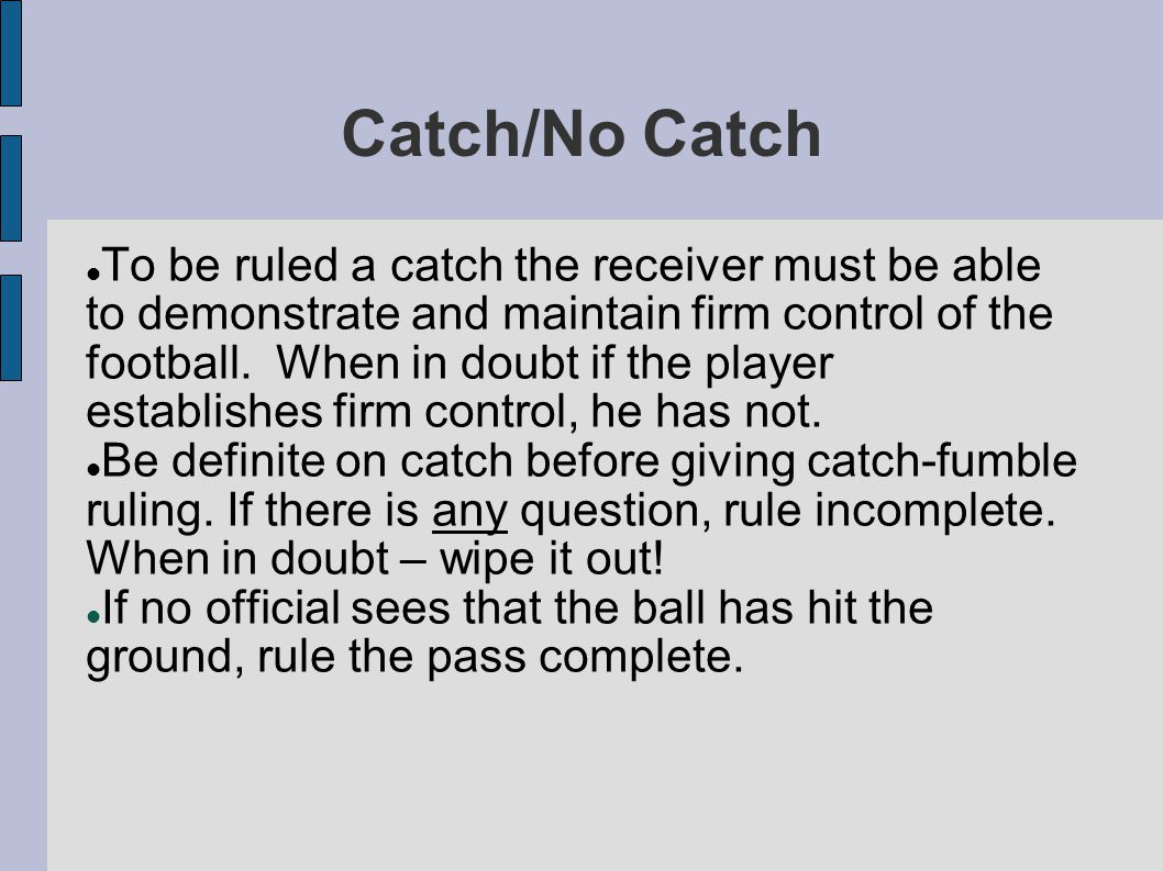 Catch/No Catch To be ruled a catch the receiver must be able to demonstrate and maintain firm control of the football.