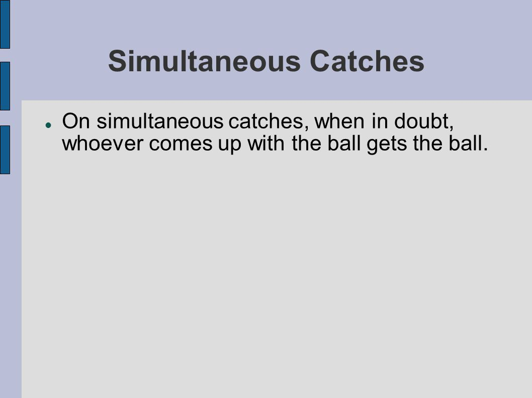 Simultaneous Catches On simultaneous catches, when in doubt, whoever comes up with the ball gets the ball.