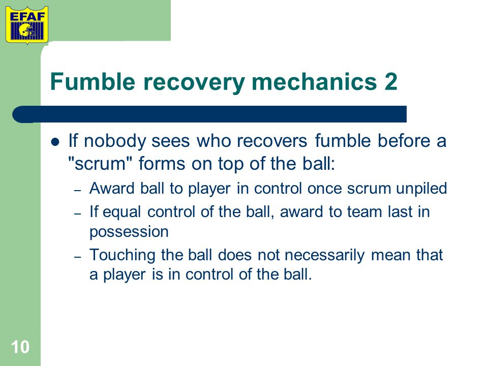 Fumble recovery mechanics 2 If nobody sees who recovers fumble before a scrum forms on top of the ball: – Award ball to player in control once scrum unpiled – If equal control of the ball, award to team last in possession – Touching the ball does not necessarily mean that a player is in control of the ball.