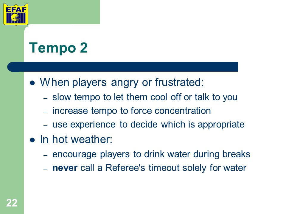 Tempo 2 When players angry or frustrated: – slow tempo to let them cool off or talk to you – increase tempo to force concentration – use experience to decide which is appropriate In hot weather: – encourage players to drink water during breaks – never call a Referee s timeout solely for water 22