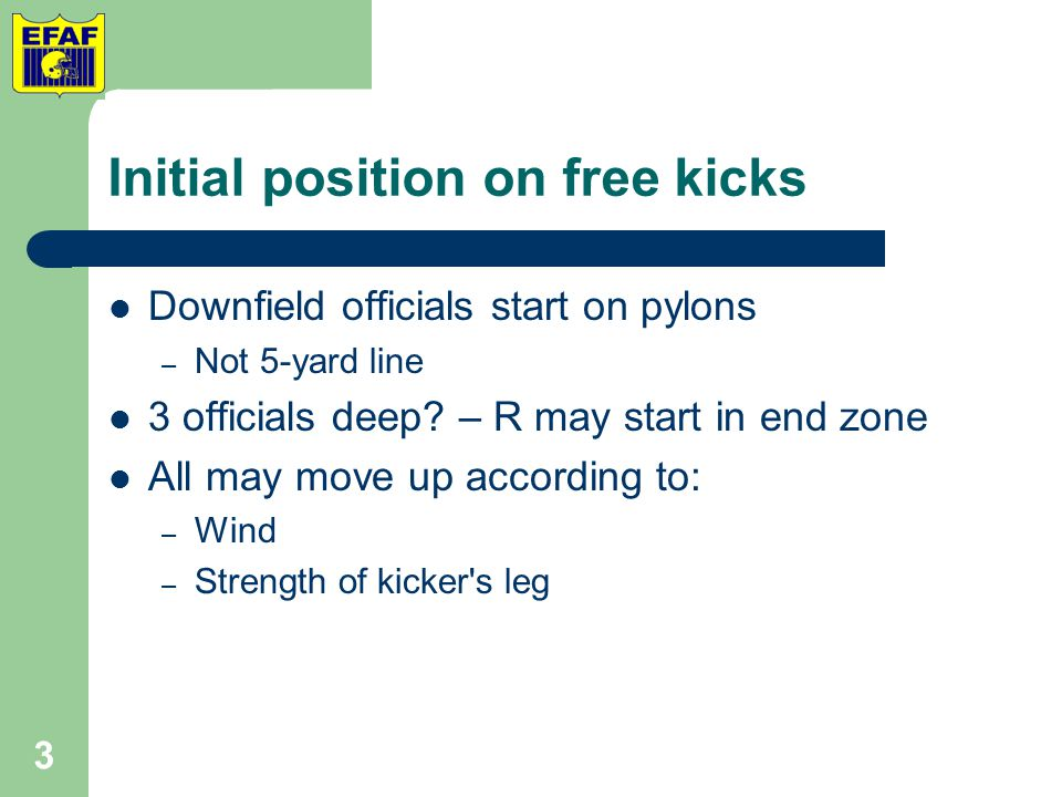 Referee's position on punts Be deeper than kicker – Rather than level with spot of kick Be at 45° to kicker when ball kicked Advantages: – R is out of the way if bad snap or kick is blocked – R in better position to rule if kick goes out of bounds 4