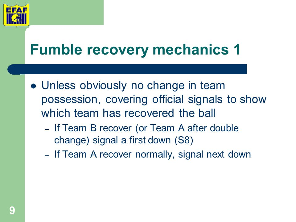 Fumble recovery mechanics 1 Unless obviously no change in team possession, covering official signals to show which team has recovered the ball – If Team B recover (or Team A after double change) signal a first down (S8) – If Team A recover normally, signal next down 9