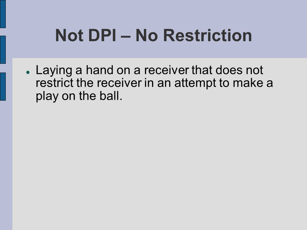 Not DPI – No Restriction Laying a hand on a receiver that does not restrict the receiver in an attempt to make a play on the ball.