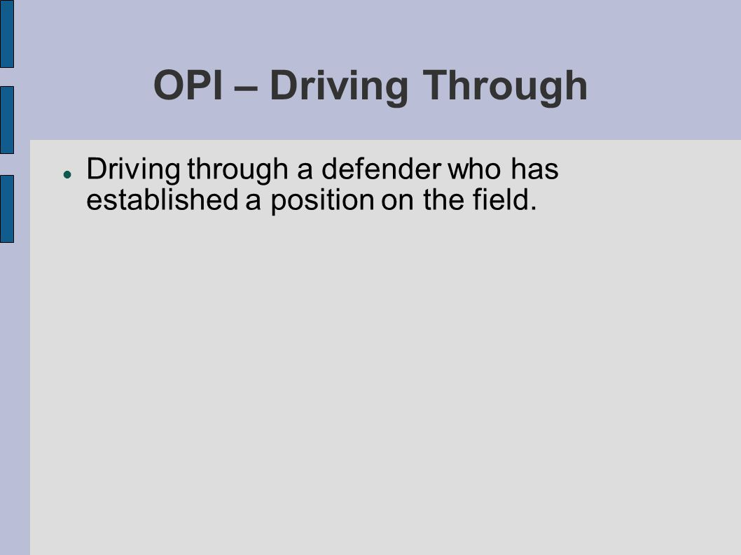 OPI – Driving Through Driving through a defender who has established a position on the field.