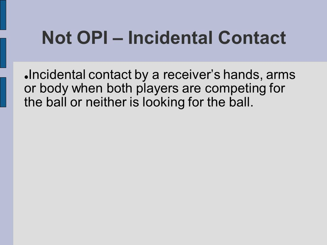 Not OPI – Incidental Contact Incidental contact by a receiver's hands, arms or body when both players are competing for the ball or neither is looking for the ball.