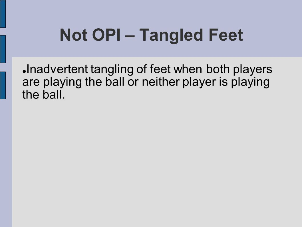 Not OPI – Tangled Feet Inadvertent tangling of feet when both players are playing the ball or neither player is playing the ball.