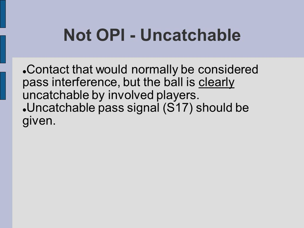 Not OPI - Uncatchable Contact that would normally be considered pass interference, but the ball is clearly uncatchable by involved players.