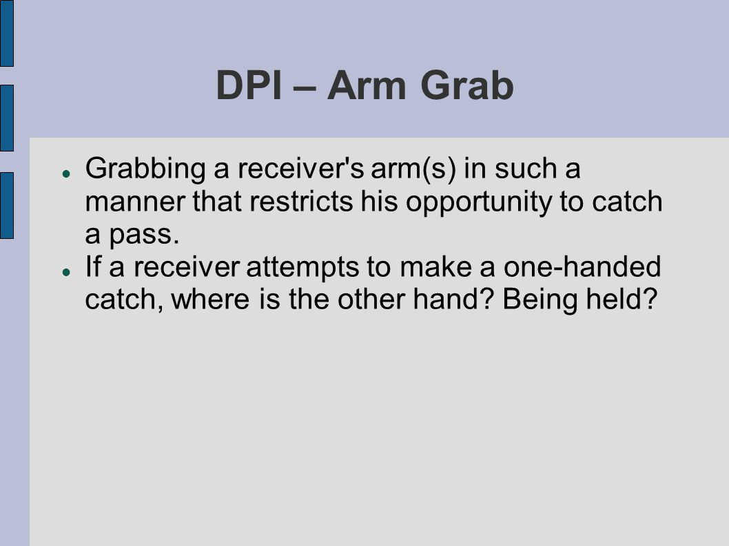 DPI – Arm Bar Extending an arm across the body (arm bar) of a receiver thus restricting his ability to catch a pass, regardless of the fact of whether or not the defender is playing the ball.