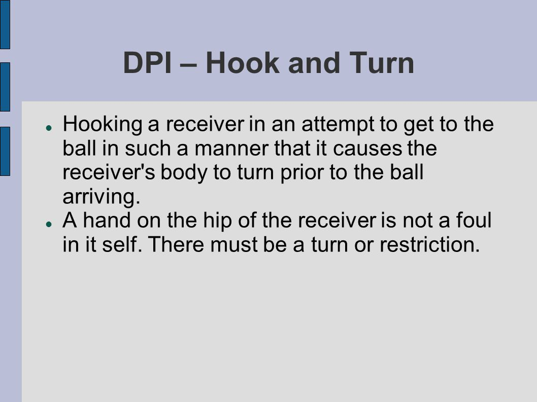 DPI – Hook and Turn Hooking a receiver in an attempt to get to the ball in such a manner that it causes the receiver s body to turn prior to the ball arriving.