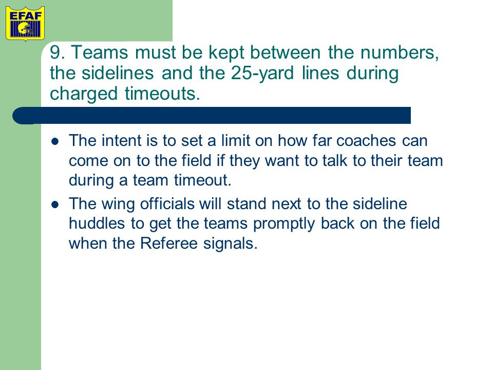 9. Teams must be kept between the numbers, the sidelines and the 25-yard lines during charged timeouts. The intent is to set a limit on how far coache
