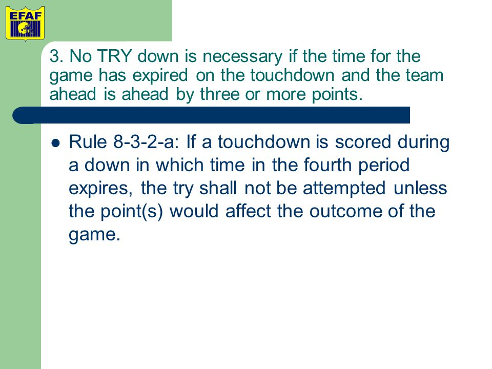 3. No TRY down is necessary if the time for the game has expired on the touchdown and the team ahead is ahead by three or more points. Rule 8-3-2-a: I