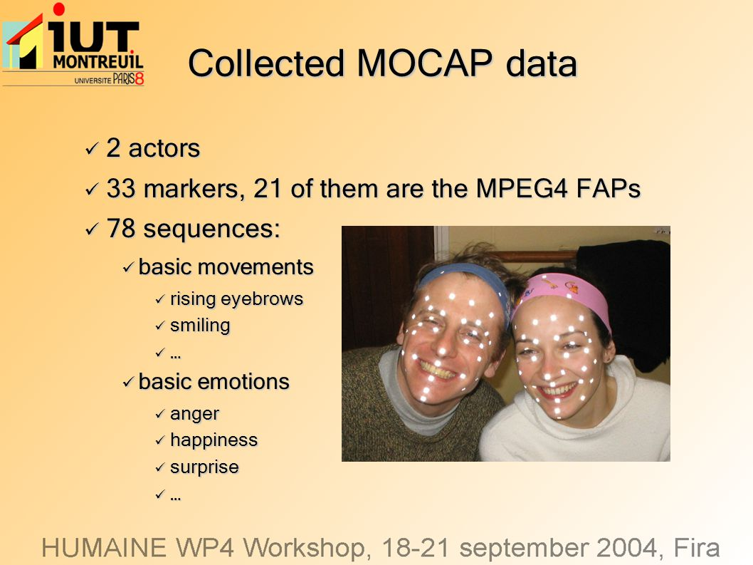 Collected MOCAP data 2 actors 2 actors 33 markers, 21 of them are the MPEG4 FAPs 33 markers, 21 of them are the MPEG4 FAPs 78 sequences: 78 sequences: