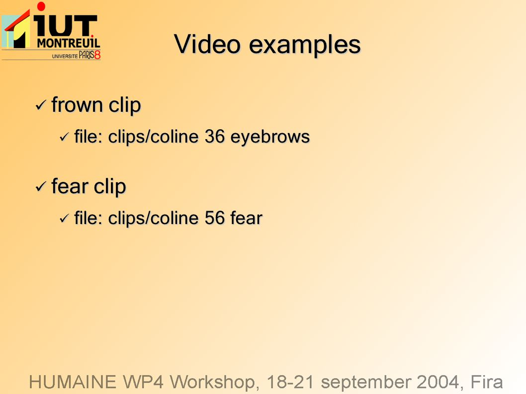 Video examples frown clip frown clip file: clips/coline 36 eyebrows file: clips/coline 36 eyebrows fear clip fear clip file: clips/coline 56 fear file