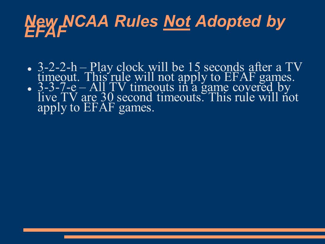 New NCAA Rules Not Adopted by EFAF 3-2-2-h – Play clock will be 15 seconds after a TV timeout.