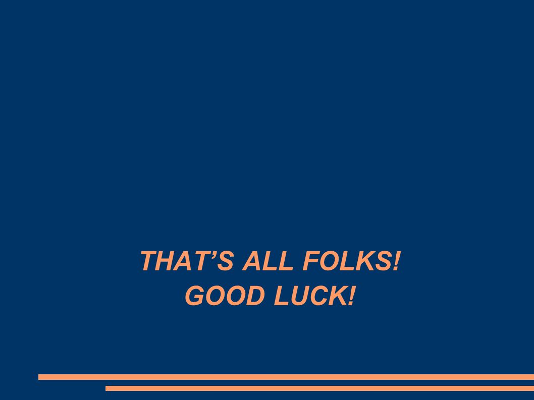 THAT'S ALL FOLKS! GOOD LUCK!