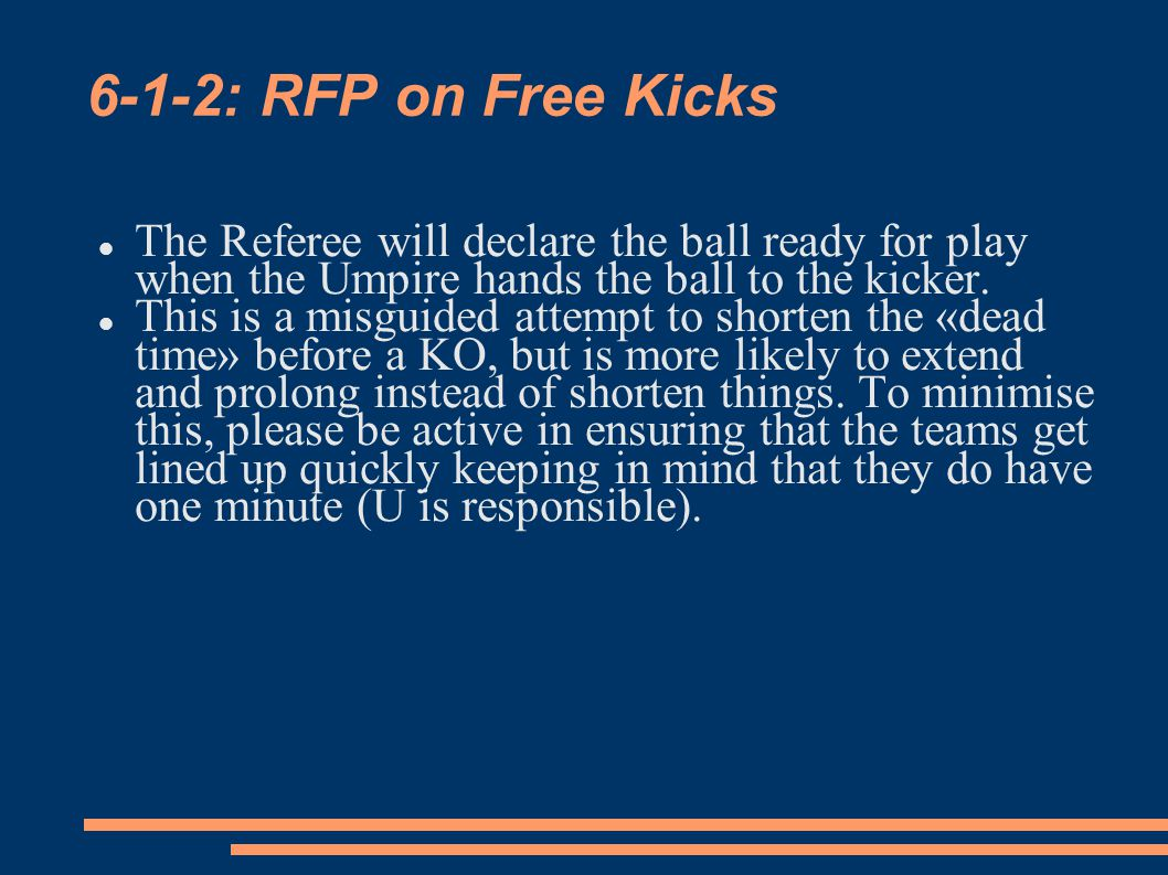 6-1-2: RFP on Free Kicks The Referee will declare the ball ready for play when the Umpire hands the ball to the kicker.