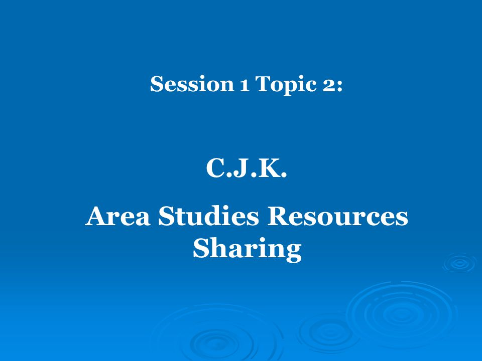 Session 1 Topic 2: C.J.K. Area Studies Resources Sharing