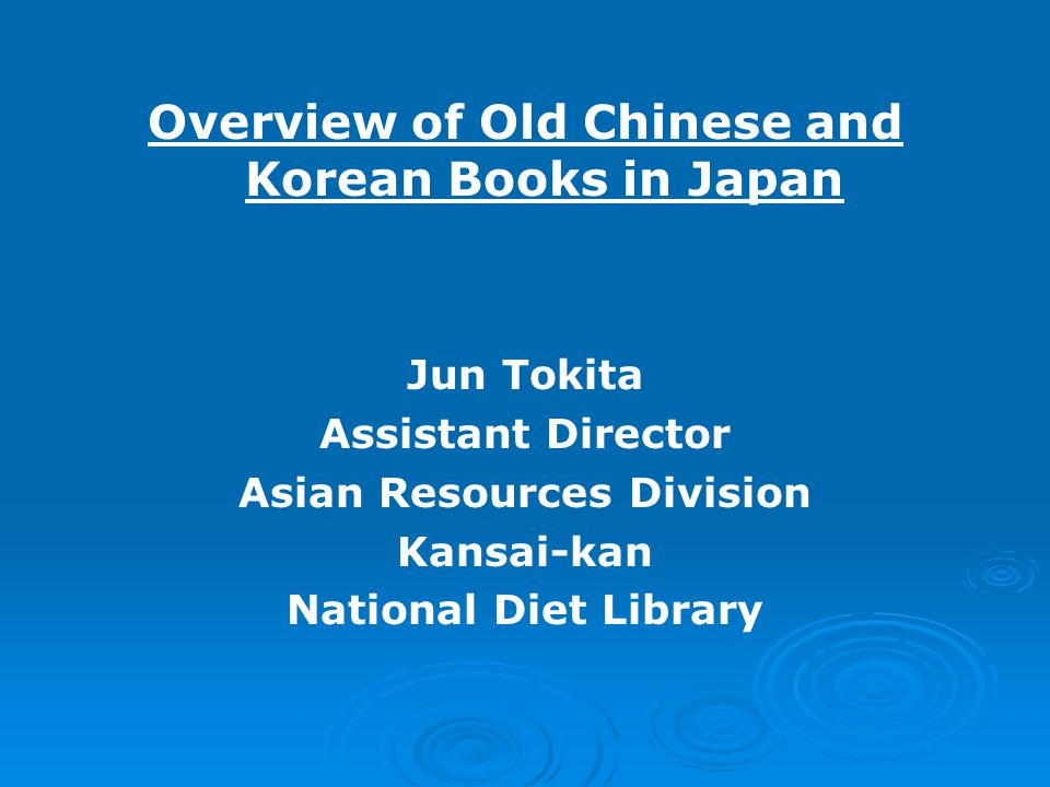Overview of Old Chinese and Korean Books in Japan Jun Tokita Assistant Director Asian Resources Division Kansai-kan National Diet Library