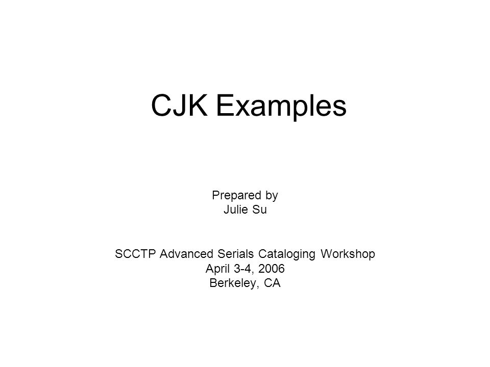 CJK Examples Prepared by Julie Su SCCTP Advanced Serials Cataloging Workshop April 3-4, 2006 Berkeley, CA