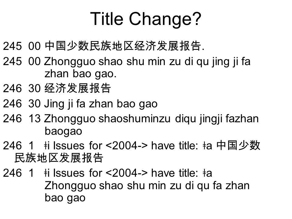 Title Change? 245 00 中国少数民族地区经济发展报告. 245 00 Zhongguo shao shu min zu di qu jing ji fa zhan bao gao. 246 30 经济发展报告 246 30 Jing ji fa zhan bao gao 246 1
